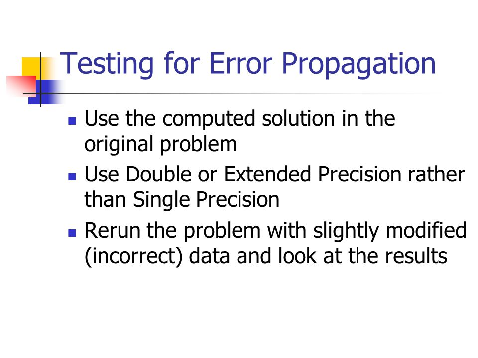 Testing for Error Propagation Use the computed solution in the original problem Use Double or Extended Precision rather than Single Precision Rerun the problem with slightly modified (incorrect) data and look at the results