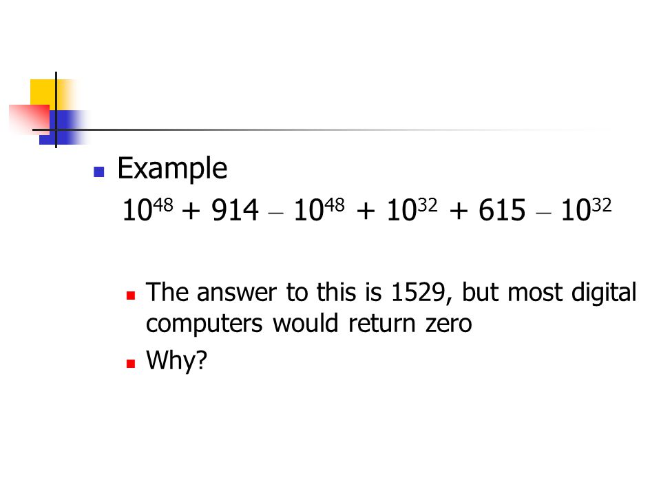 Example 10 48 + 914 – 10 48 + 10 32 + 615 – 10 32 The answer to this is 1529, but most digital computers would return zero Why?