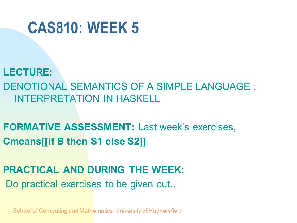 School of Computing and Mathematics, University of Huddersfield CAS810: WEEK 5 LECTURE: DENOTIONAL SEMANTICS OF A SIMPLE LANGUAGE : INTERPRETATION IN HASKELL FORMATIVE ASSESSMENT: Last week's exercises, Cmeans[[if B then S1 else S2]] PRACTICAL AND DURING THE WEEK: Do practical exercises to be given out..