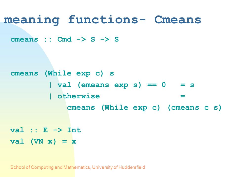 School of Computing and Mathematics, University of Huddersfield meaning functions- Cmeans cmeans :: Cmd -> S -> S cmeans (While exp c) s | val (emeans exp s) == 0 = s | otherwise = cmeans (While exp c) (cmeans c s) val :: E -> Int val (VN x) = x