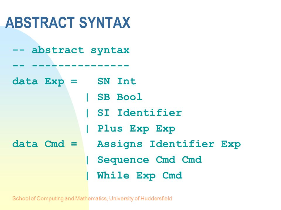 School of Computing and Mathematics, University of Huddersfield ABSTRACT SYNTAX -- abstract syntax -- --------------- data Exp = SN Int | SB Bool | SI Identifier | Plus Exp Exp data Cmd = Assigns Identifier Exp | Sequence Cmd Cmd | While Exp Cmd
