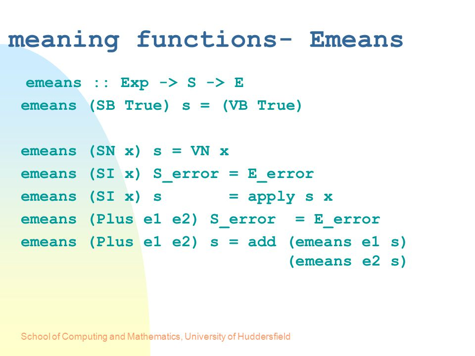 School of Computing and Mathematics, University of Huddersfield meaning functions- Emeans emeans :: Exp -> S -> E emeans (SB True) s = (VB True) emeans (SN x) s = VN x emeans (SI x) S_error = E_error emeans (SI x) s = apply s x emeans (Plus e1 e2) S_error = E_error emeans (Plus e1 e2) s = add (emeans e1 s) (emeans e2 s)