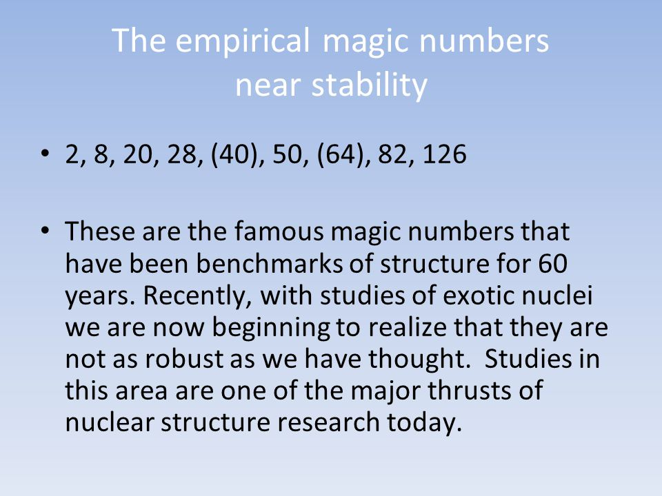 The empirical magic numbers near stability 2, 8, 20, 28, (40), 50, (64), 82, 126 These are the famous magic numbers that have been benchmarks of structure for 60 years.