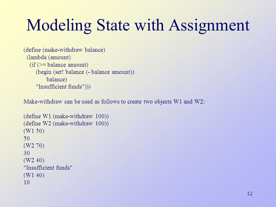 12 Modeling State with Assignment (define (make-withdraw balance) (lambda (amount) (if (>= balance amount) (begin (set.
