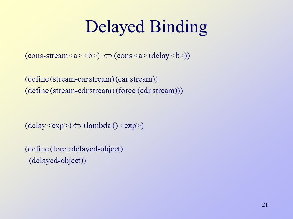 21 Delayed Binding (cons-stream )  (cons (delay )) (define (stream-car stream) (car stream)) (define (stream-cdr stream) (force (cdr stream))) (delay )  (lambda () ) (define (force delayed-object) (delayed-object))