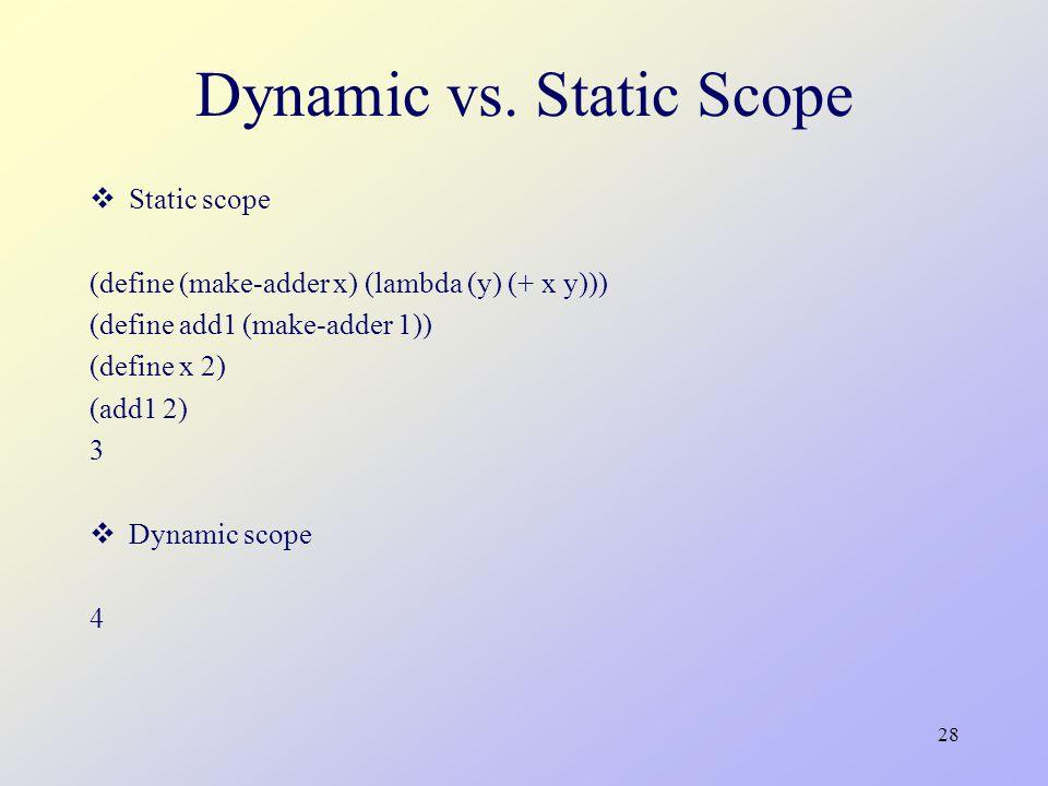 28 Dynamic vs. Static Scope  Static scope (define (make-adder x) (lambda (y) (+ x y))) (define add1 (make-adder 1)) (define x 2) (add1 2) 3  Dynamic