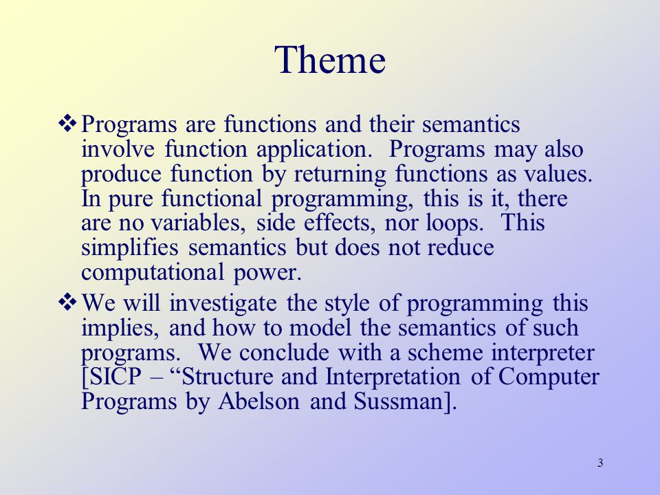 3 Theme  Programs are functions and their semantics involve function application.