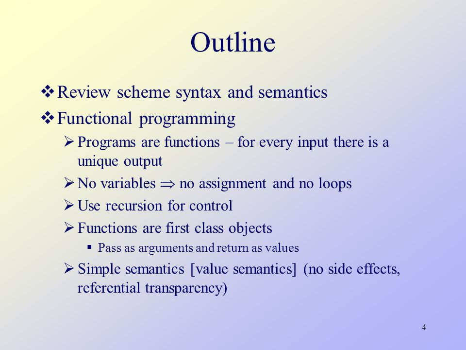 4 Outline  Review scheme syntax and semantics  Functional programming  Programs are functions – for every input there is a unique output  No variables  no assignment and no loops  Use recursion for control  Functions are first class objects  Pass as arguments and return as values  Simple semantics [value semantics] (no side effects, referential transparency)