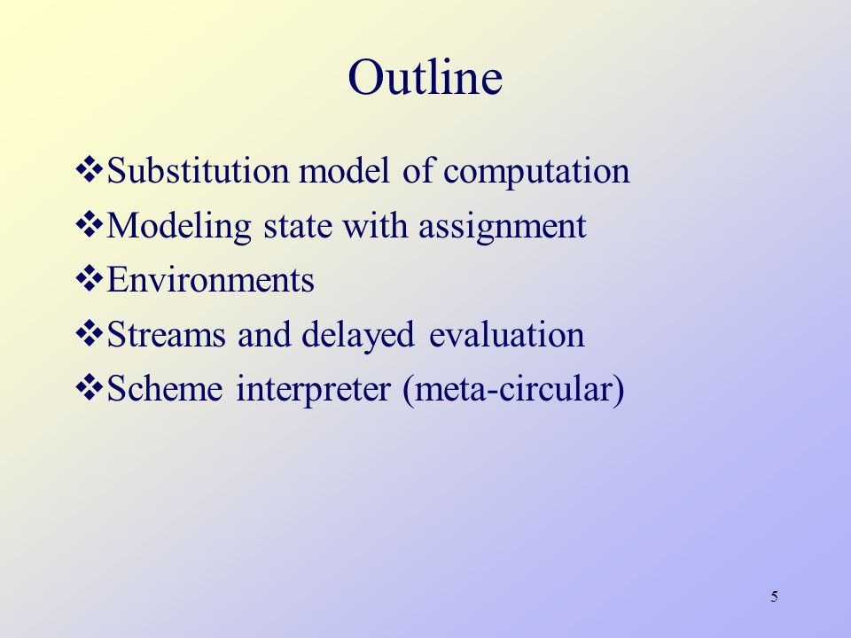 5 Outline  Substitution model of computation  Modeling state with assignment  Environments  Streams and delayed evaluation  Scheme interpreter (meta-circular)