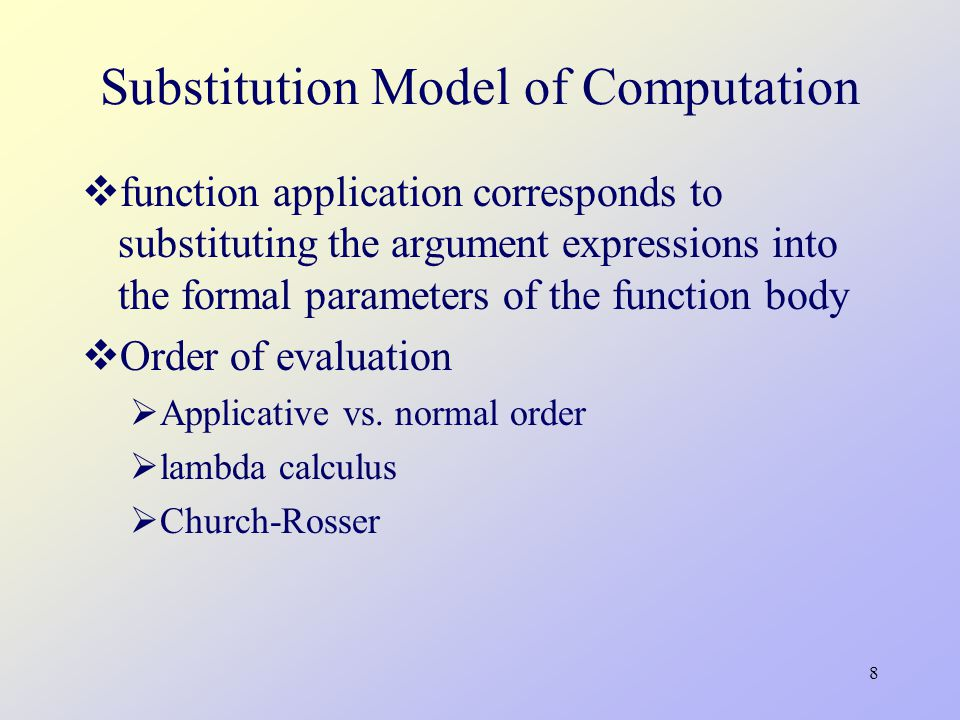 8 Substitution Model of Computation  function application corresponds to substituting the argument expressions into the formal parameters of the function body  Order of evaluation  Applicative vs.