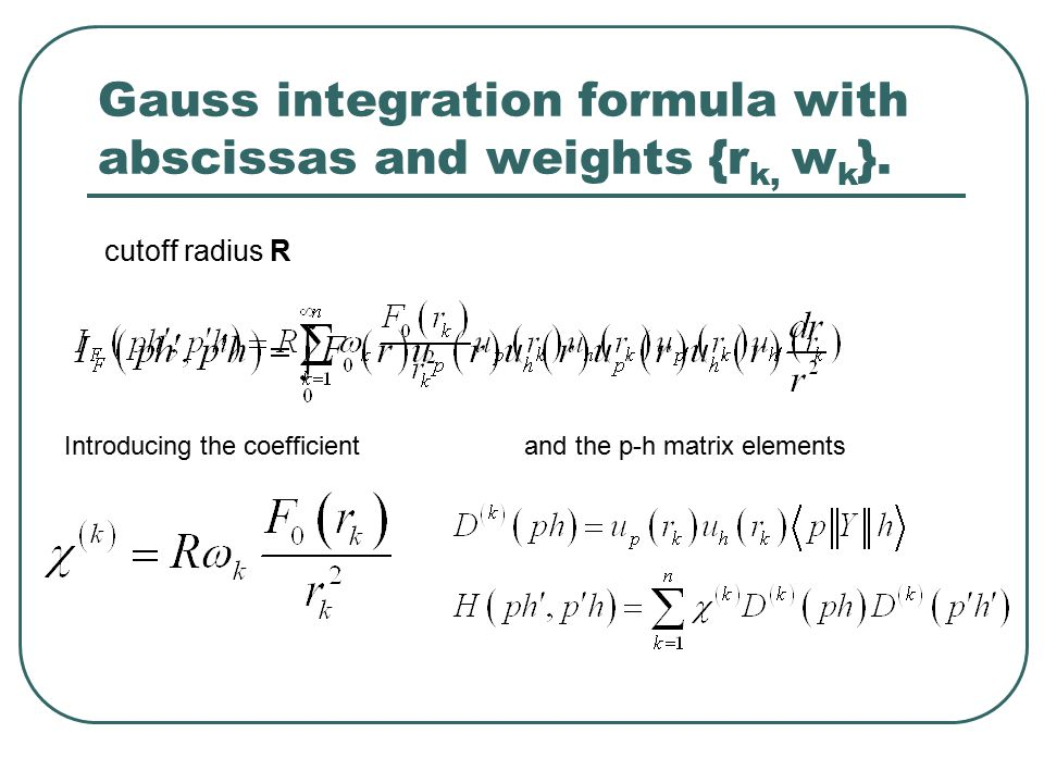 cutoff radius R Introducing the coefficientand the p-h matrix elements Gauss integration formula with abscissas and weights {r k, w k }.
