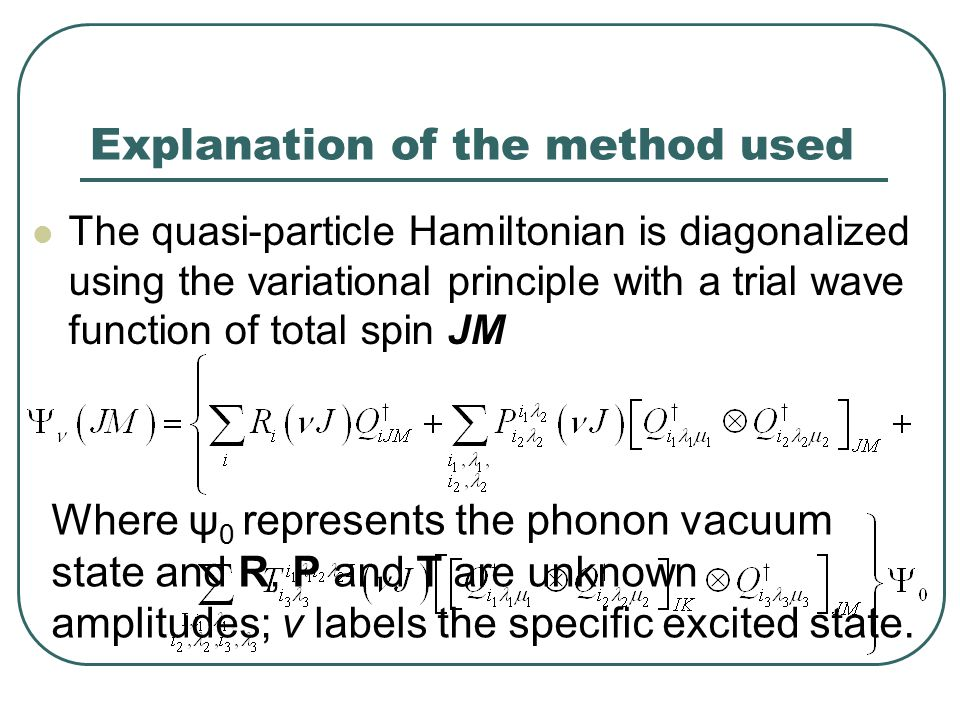 Explanation of the method used The quasi-particle Hamiltonian is diagonalized using the variational principle with a trial wave function of total spin JM Where ψ 0 represents the phonon vacuum state and R, P and T are unknown amplitudes; ν labels the specific excited state.