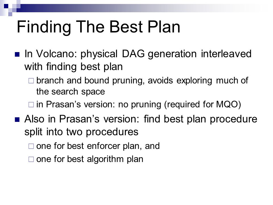 Finding The Best Plan In Volcano: physical DAG generation interleaved with finding best plan  branch and bound pruning, avoids exploring much of the search space  in Prasan's version: no pruning (required for MQO) Also in Prasan's version: find best plan procedure split into two procedures  one for best enforcer plan, and  one for best algorithm plan