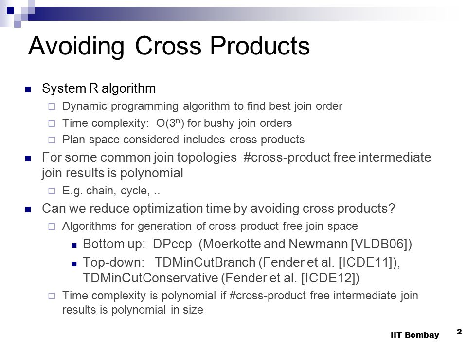 Avoiding Cross Products System R algorithm  Dynamic programming algorithm to find best join order  Time complexity: O(3 n ) for bushy join orders  Plan space considered includes cross products For some common join topologies #cross-product free intermediate join results is polynomial  E.g.