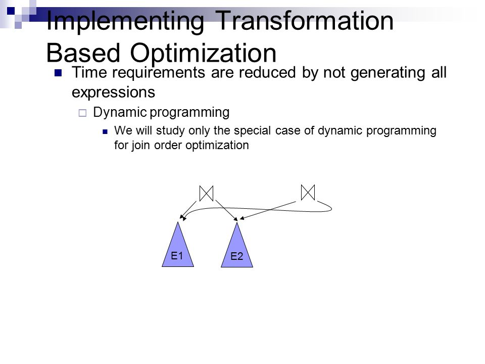 Implementing Transformation Based Optimization Time requirements are reduced by not generating all expressions  Dynamic programming We will study only the special case of dynamic programming for join order optimization E1 E2