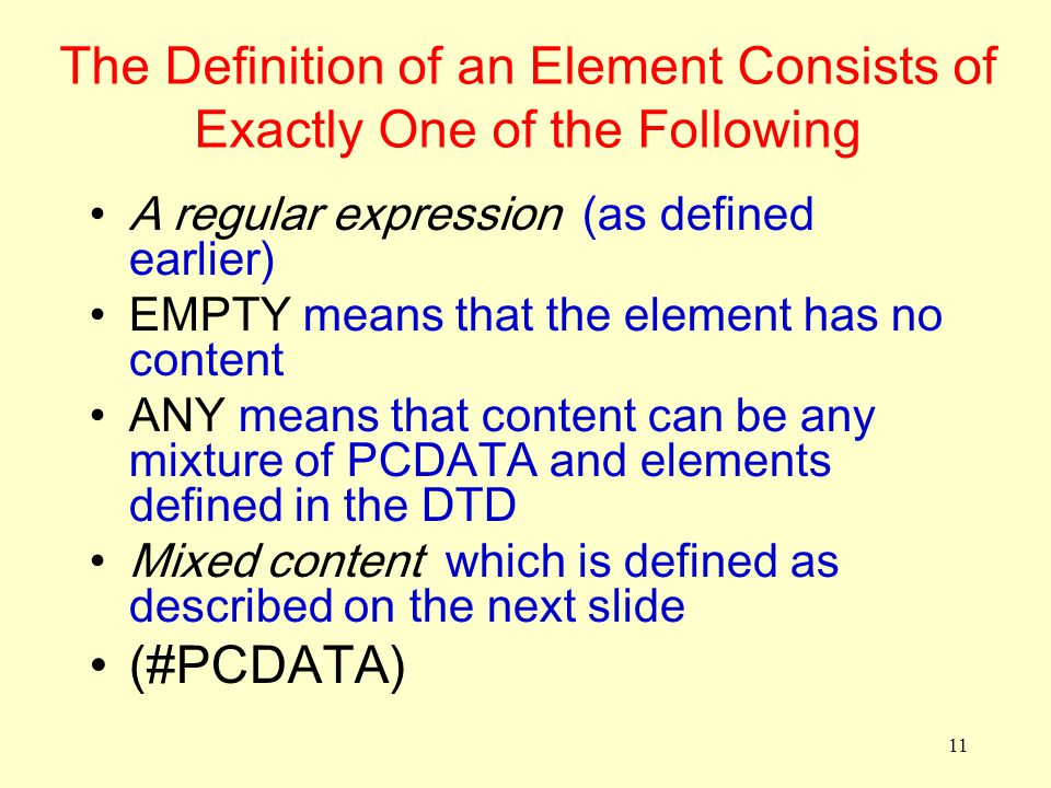 11 The Definition of an Element Consists of Exactly One of the Following A regular expression (as defined earlier) EMPTY means that the element has no content ANY means that content can be any mixture of PCDATA and elements defined in the DTD Mixed content which is defined as described on the next slide (#PCDATA)