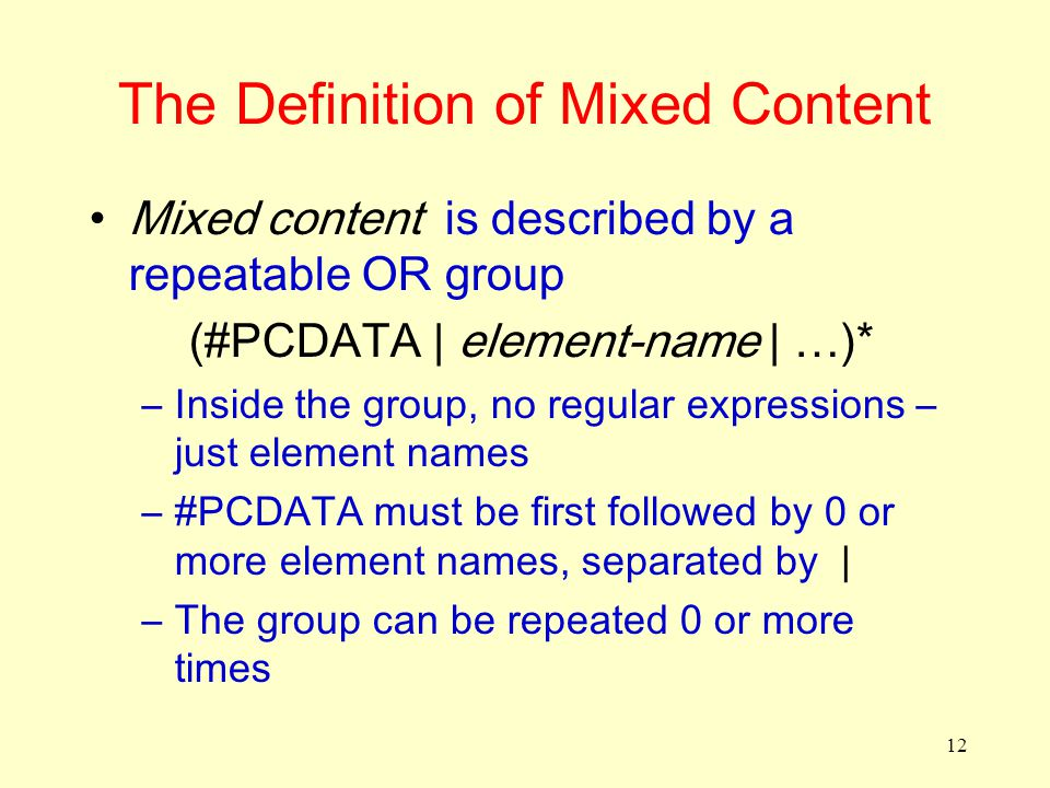 12 The Definition of Mixed Content Mixed content is described by a repeatable OR group (#PCDATA | element-name | …)* –Inside the group, no regular exp