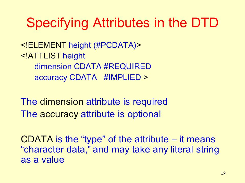 19 Specifying Attributes in the DTD <!ATTLIST height dimension CDATA #REQUIRED accuracy CDATA #IMPLIED > The dimension attribute is required The accuracy attribute is optional CDATA is the type of the attribute – it means character data, and may take any literal string as a value