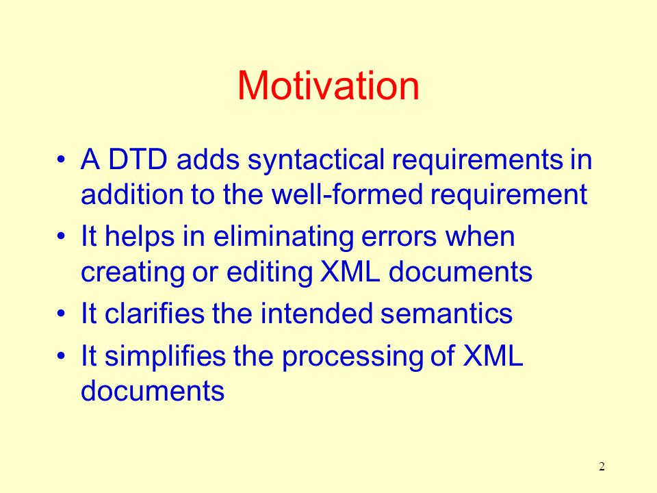 2 Motivation A DTD adds syntactical requirements in addition to the well-formed requirement It helps in eliminating errors when creating or editing XM