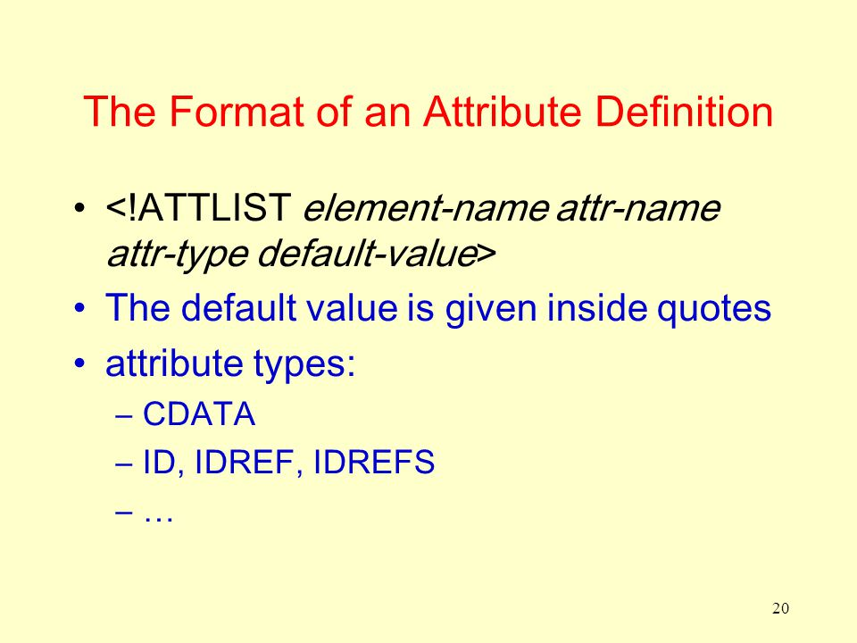 20 The Format of an Attribute Definition The default value is given inside quotes attribute types: –CDATA –ID, IDREF, IDREFS –…
