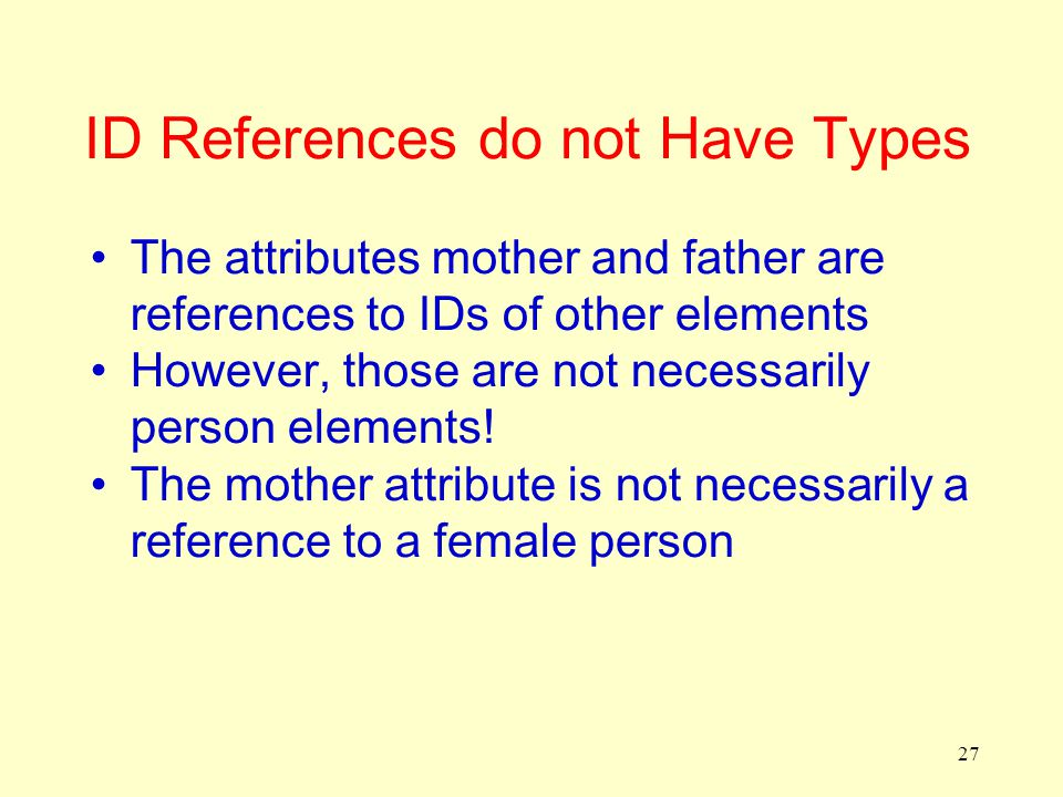 27 ID References do not Have Types The attributes mother and father are references to IDs of other elements However, those are not necessarily person elements.