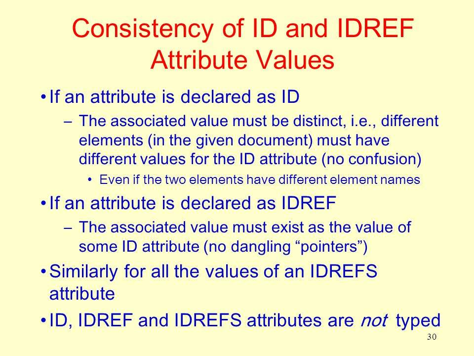 30 Consistency of ID and IDREF Attribute Values If an attribute is declared as ID –The associated value must be distinct, i.e., different elements (in the given document) must have different values for the ID attribute (no confusion) Even if the two elements have different element names If an attribute is declared as IDREF –The associated value must exist as the value of some ID attribute (no dangling pointers ) Similarly for all the values of an IDREFS attribute ID, IDREF and IDREFS attributes are not typed