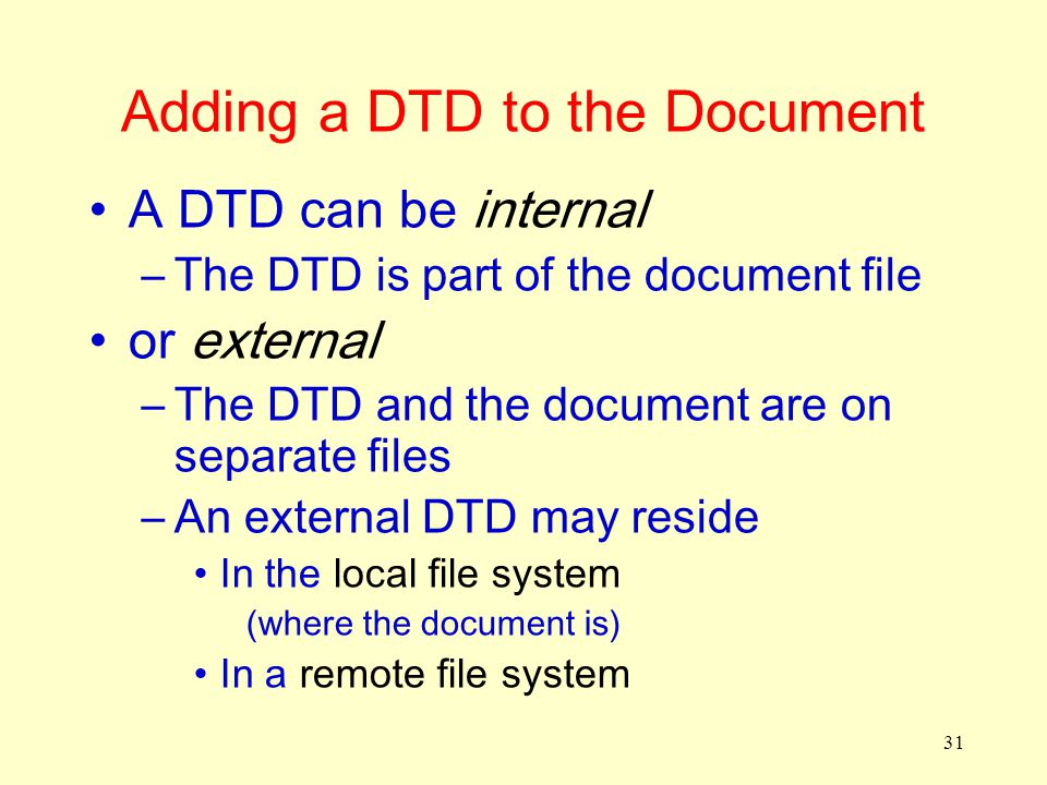 31 Adding a DTD to the Document A DTD can be internal –The DTD is part of the document file or external –The DTD and the document are on separate files –An external DTD may reside In the local file system (where the document is) In a remote file system