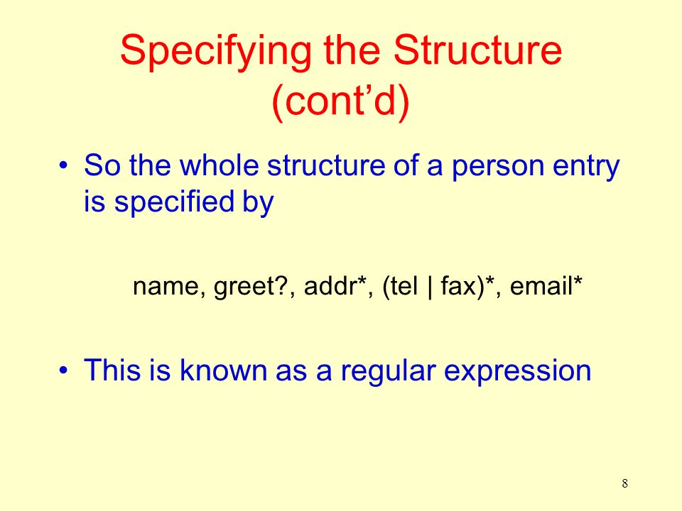 8 Specifying the Structure (cont'd) So the whole structure of a person entry is specified by name, greet?, addr*, (tel | fax)*, email* This is known a