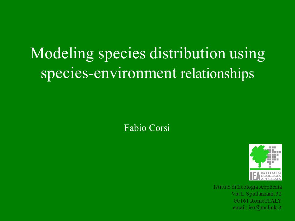 Modeling species distribution using species-environment relationships Istituto di Ecologia Applicata Via L.Spallanzani, 32 00161 Rome ITALY email: iea@mclink.it Fabio Corsi
