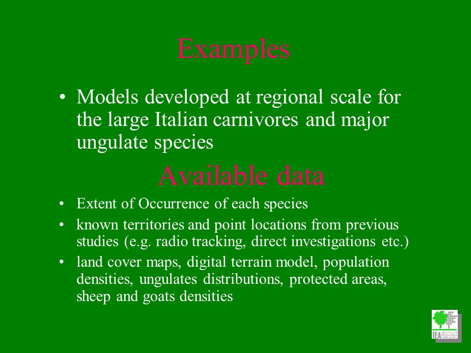 Examples Models developed at regional scale for the large Italian carnivores and major ungulate species Available data Extent of Occurrence of each species known territories and point locations from previous studies (e.g.