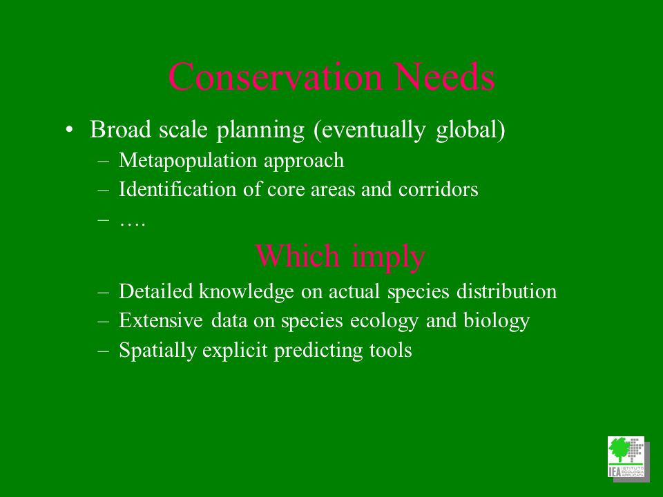 Conservation Needs Broad scale planning (eventually global) –Metapopulation approach –Identification of core areas and corridors –….
