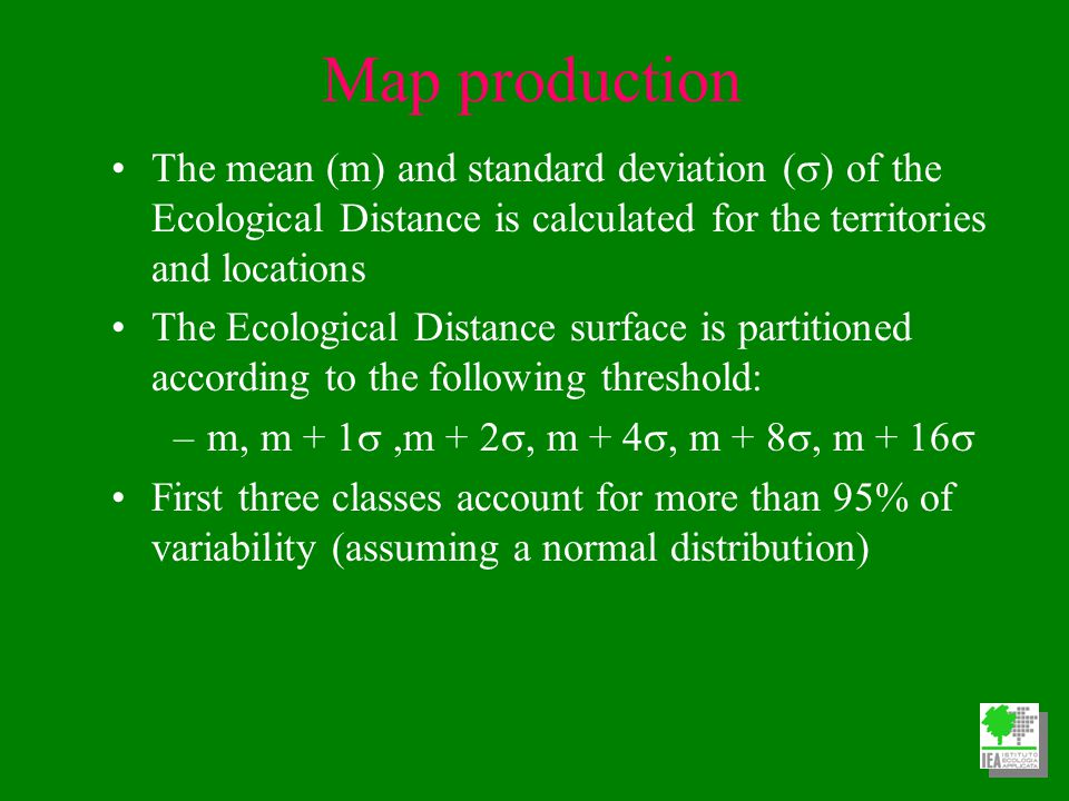 Map production The mean (m) and standard deviation (  of the Ecological Distance is calculated for the territories and locations The Ecological Distance surface is partitioned according to the following threshold: –m, m + 1 ,m + 2 , m + 4 , m + 8 , m + 16  First three classes account for more than 95% of variability (assuming a normal distribution)