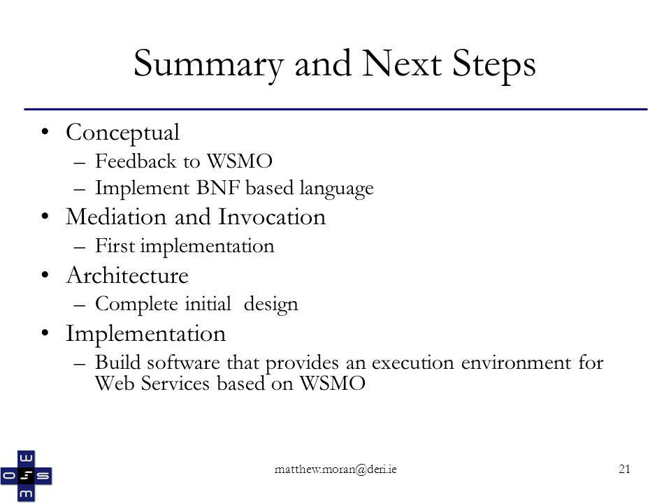 matthew.moran@deri.ie21 Summary and Next Steps Conceptual –Feedback to WSMO –Implement BNF based language Mediation and Invocation –First implementation Architecture –Complete initial design Implementation –Build software that provides an execution environment for Web Services based on WSMO
