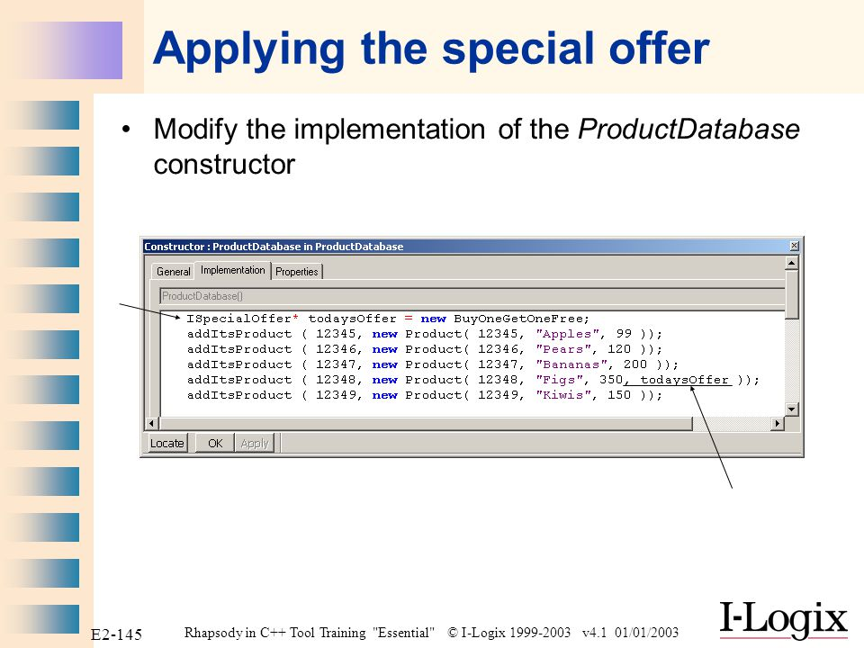Rhapsody in C++ Tool Training Essential © I-Logix 1999-2003 v4.1 01/01/2003 E2-144 Using the special offer Modify the ProductDatabase Overview OMD Add the BuyOneGetOneFree class with a dependency from ProductDatabase to it.