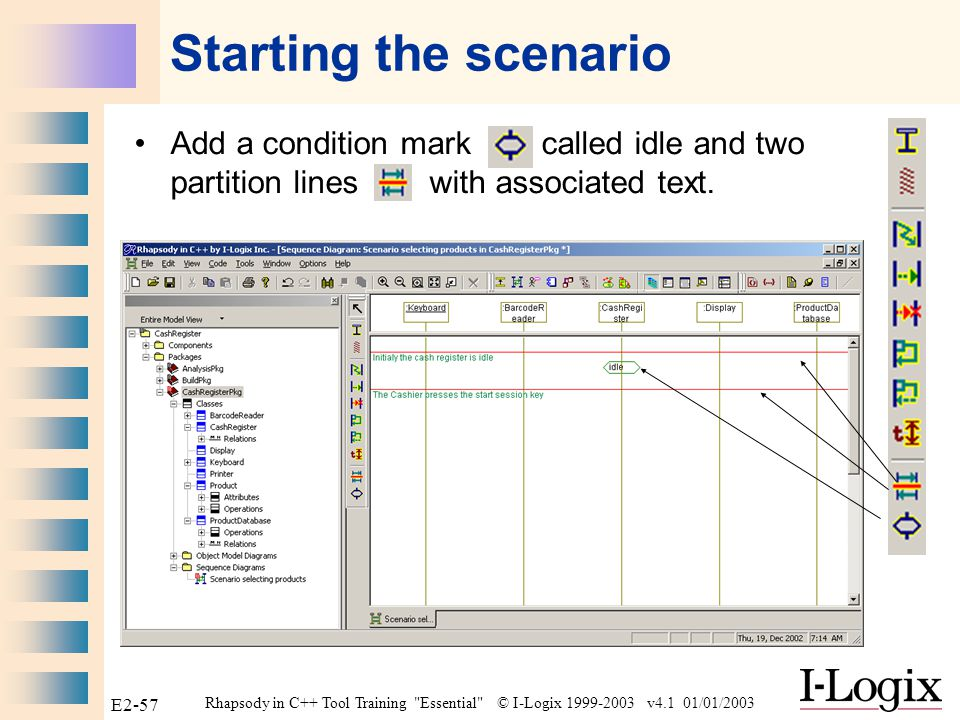 Rhapsody in C++ Tool Training Essential © I-Logix 1999-2003 v4.1 01/01/2003 E2-56 Scenario selecting products Create in the CashRegisterPkg a Design sequence diagram entitled Scenario selecting products .