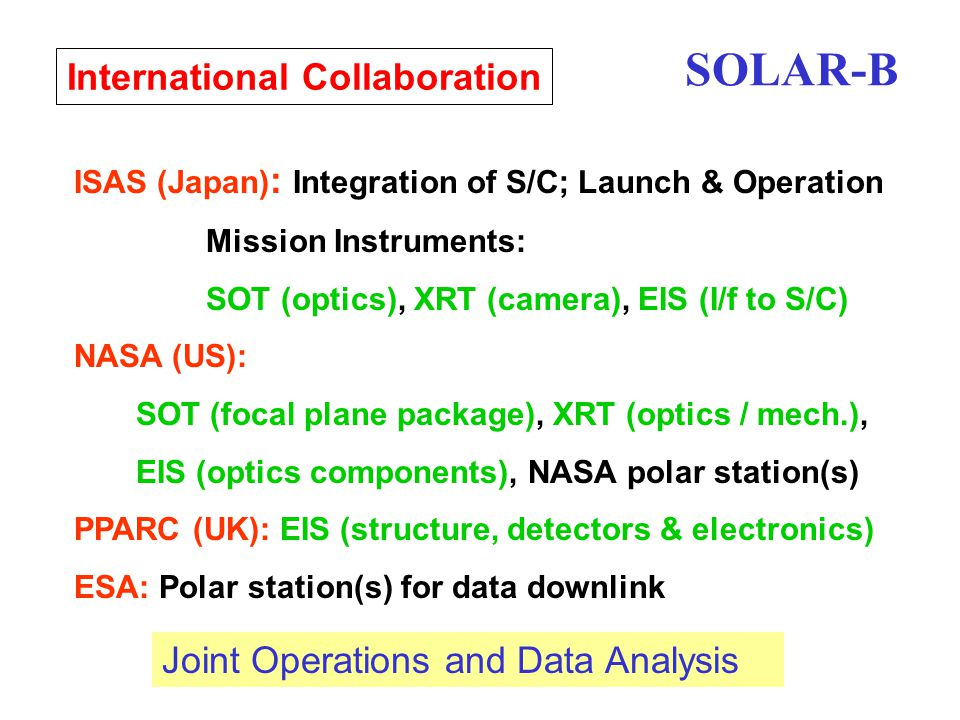 International Collaboration ISAS (Japan) : Integration of S/C; Launch & Operation Mission Instruments: SOT (optics), XRT (camera), EIS (I/f to S/C) NASA (US): SOT (focal plane package), XRT (optics / mech.), EIS (optics components), NASA polar station(s) PPARC (UK): EIS (structure, detectors & electronics) ESA: Polar station(s) for data downlink Joint Operations and Data Analysis SOLAR-B