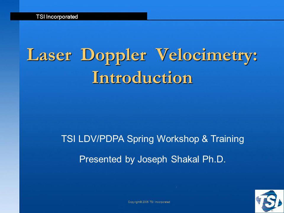 TSI Incorporated Copyright© 2005 TSI Incorporated Laser Doppler Velocimetry: Introduction TSI LDV/PDPA Spring Workshop & Training Presented by Joseph