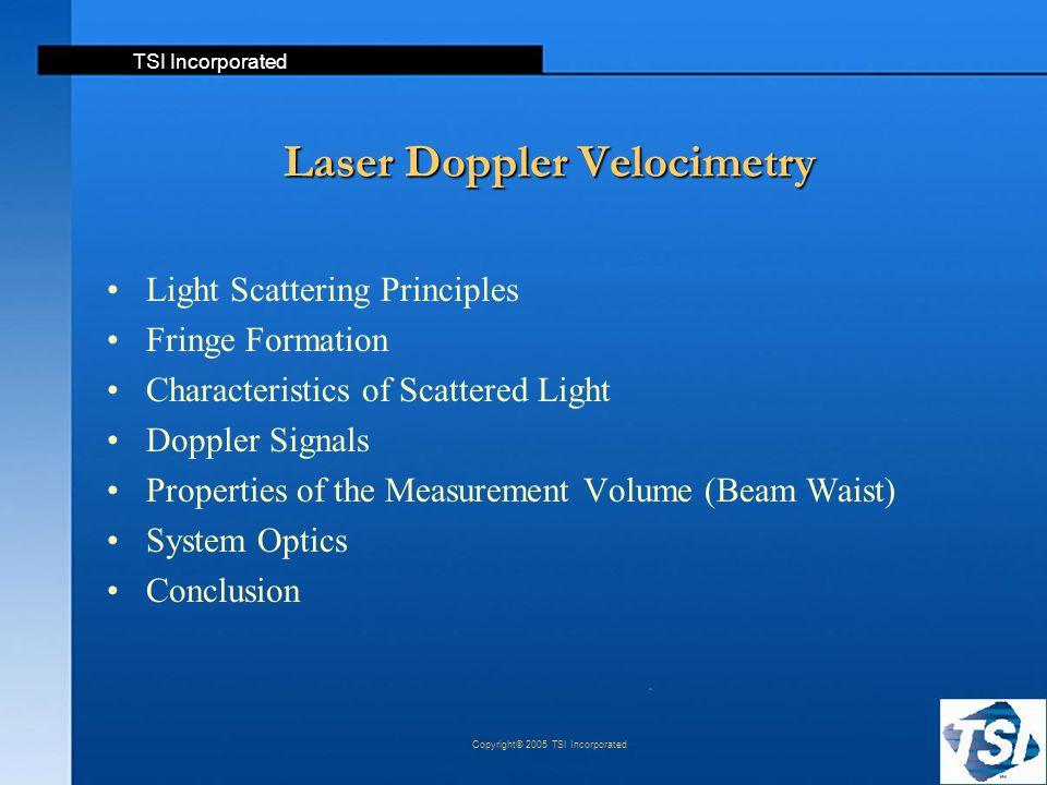 TSI Incorporated Copyright© 2005 TSI Incorporated Laser Doppler Velocimetry Light Scattering Principles Fringe Formation Characteristics of Scattered