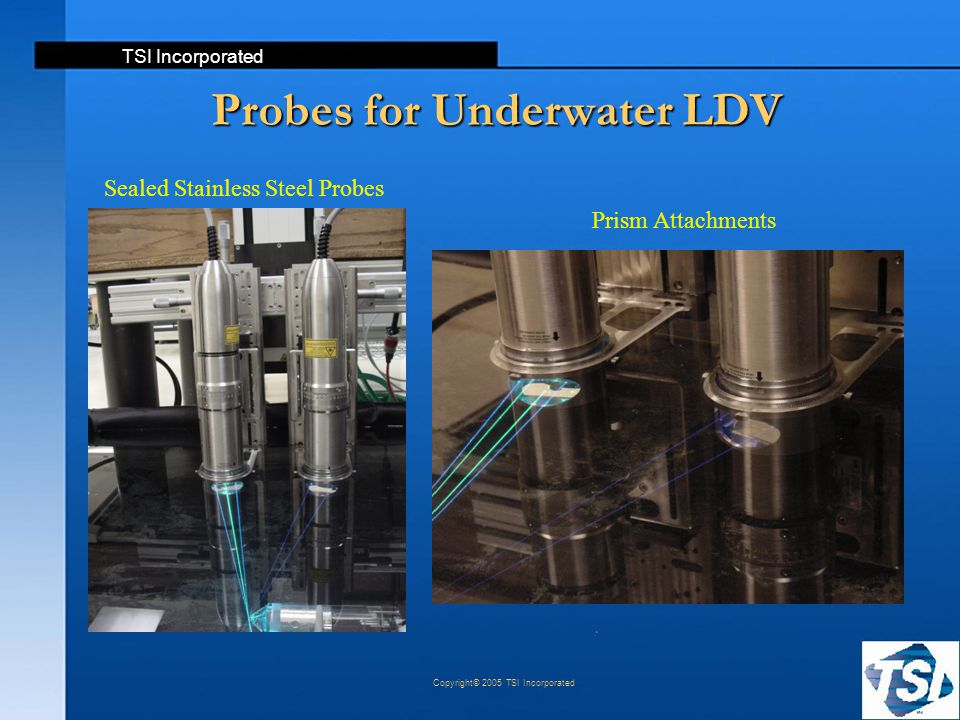 TSI Incorporated Copyright© 2005 TSI Incorporated Probes for Underwater LDV Prism Attachments Sealed Stainless Steel Probes