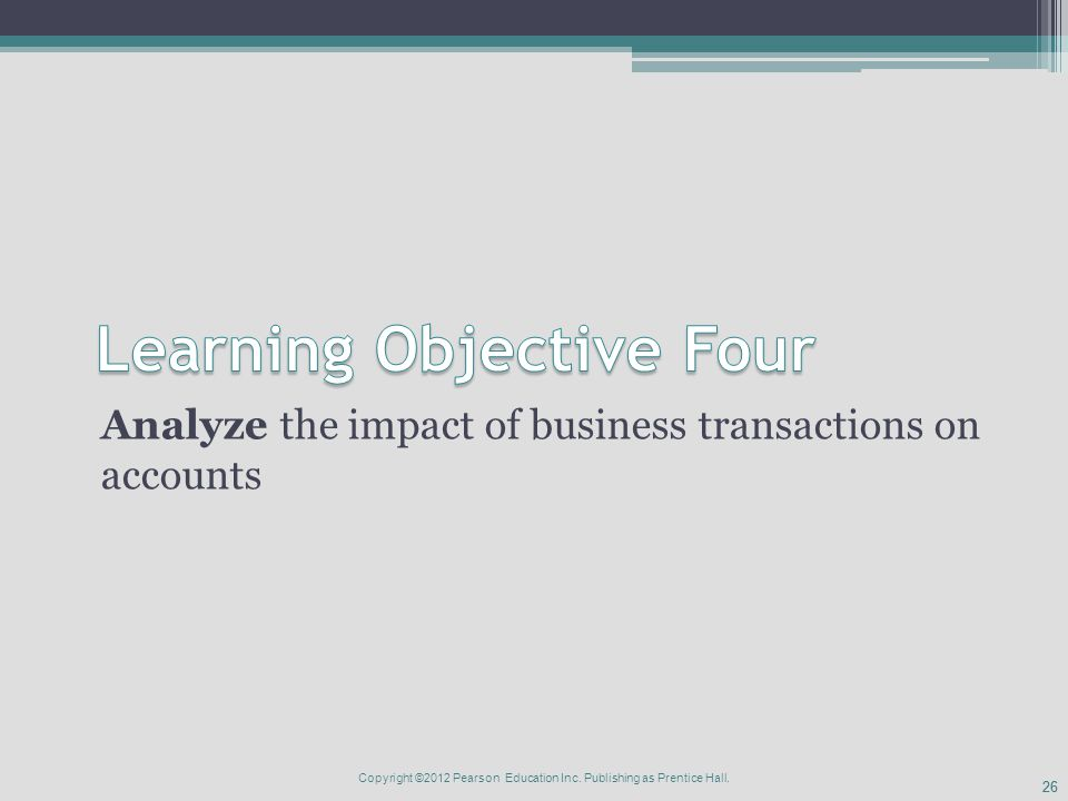 26 Analyze the impact of business transactions on accounts Copyright ©2012 Pearson Education Inc.