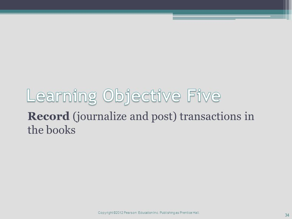 34 Record (journalize and post) transactions in the books Copyright ©2012 Pearson Education Inc.