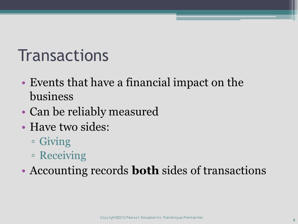44 Transactions Events that have a financial impact on the business Can be reliably measured Have two sides: ▫Giving ▫Receiving Accounting records both sides of transactions Copyright ©2012 Pearson Education Inc.