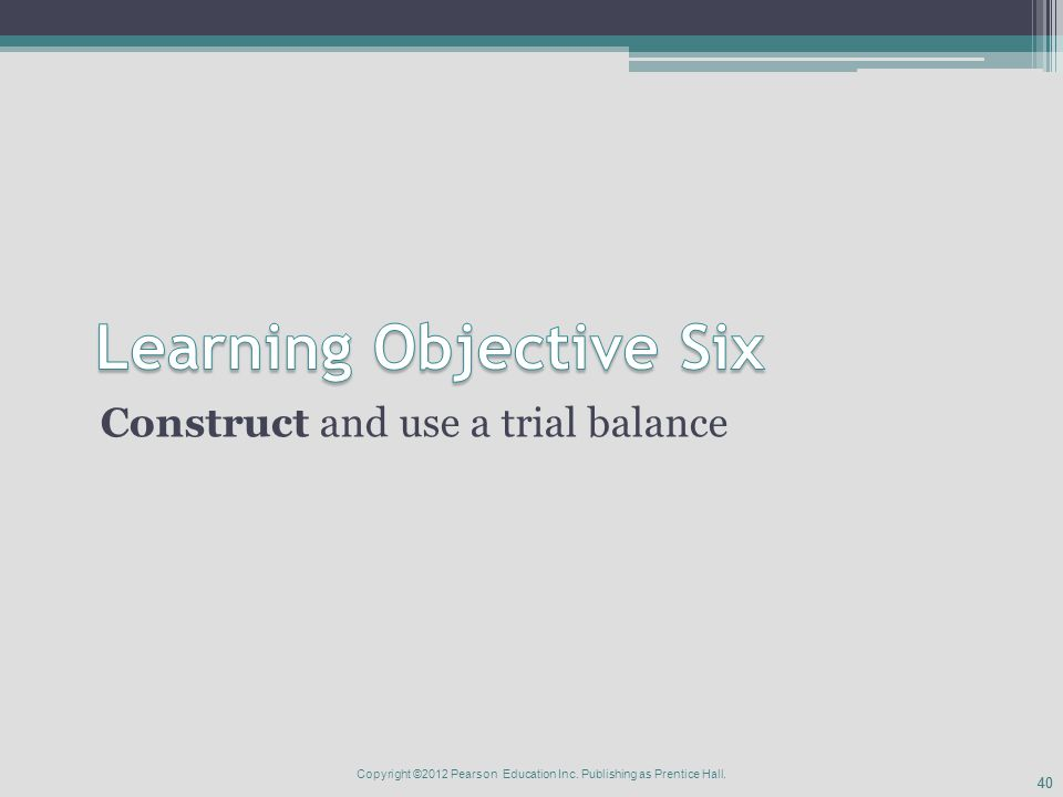 40 Construct and use a trial balance Copyright ©2012 Pearson Education Inc.