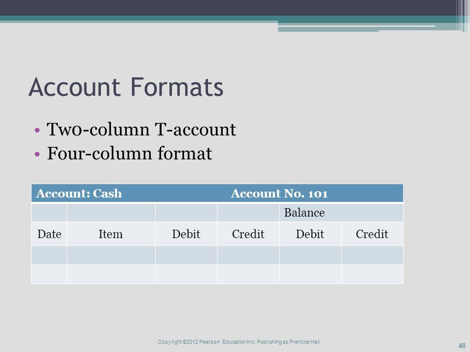 48 Account Formats Tw0-column T-account Four-column format Account: Cash Account No. 101 Balance DateItemDebitCreditDebitCredit Copyright ©2012 Pearso