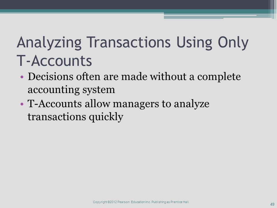 49 Analyzing Transactions Using Only T-Accounts Decisions often are made without a complete accounting system T-Accounts allow managers to analyze transactions quickly Copyright ©2012 Pearson Education Inc.