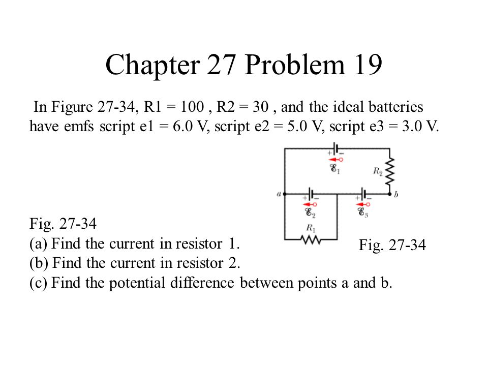 Chapter 27 Problem 19 In Figure 27-34, R1 = 100, R2 = 30, and the ideal batteries have emfs script e1 = 6.0 V, script e2 = 5.0 V, script e3 = 3.0 V.