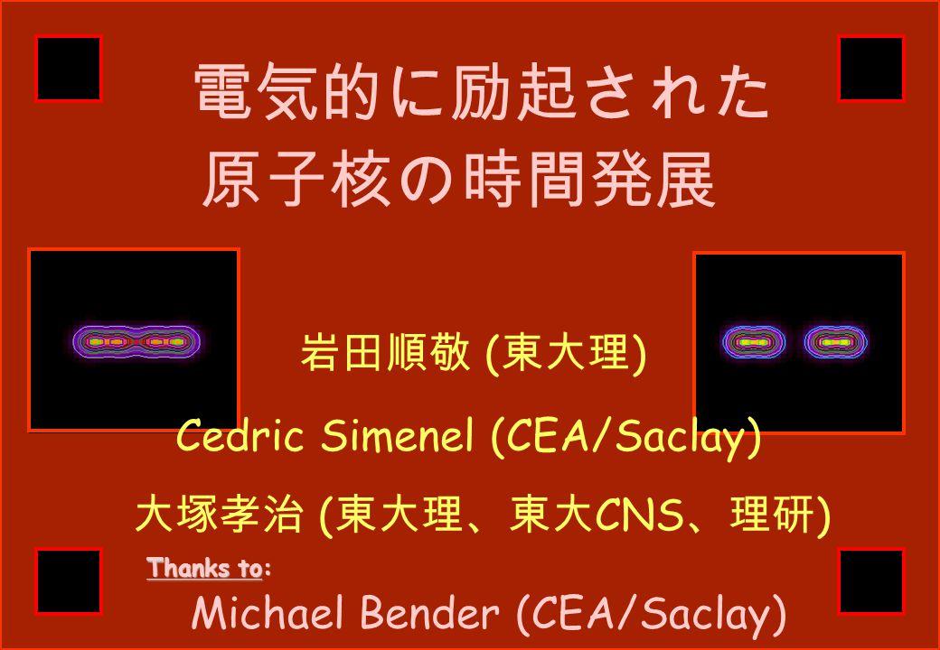 電気的に励起された 岩田順敬 ( 東大理 ) Cedric Simenel (CEA/Saclay) 原子核の時間発展 Thanks to: 大塚孝治 ( 東大理、東大 CNS 、理研 ) Michael Bender (CEA/Saclay)