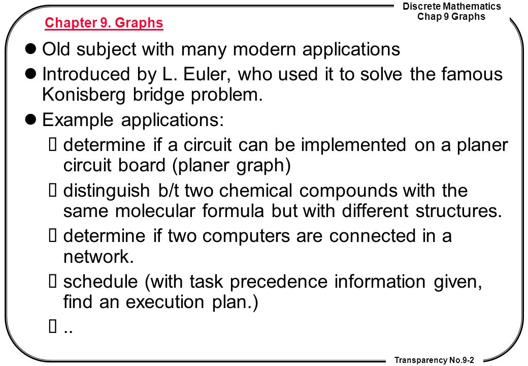 Discrete Mathematics Chap 9 Graphs Transparency No.9-2 Chapter 9. Graphs Old subject with many modern applications Introduced by L. Euler, who used it
