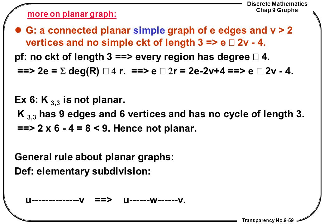 Discrete Mathematics Chap 9 Graphs Transparency No.9-59 more on planar graph: G: a connected planar simple graph of e edges and v > 2 vertices and no