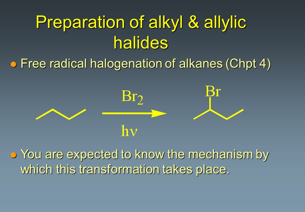 Preparation of alkyl & allylic halides l Free radical halogenation of alkanes (Chpt 4) l You are expected to know the mechanism by which this transfor